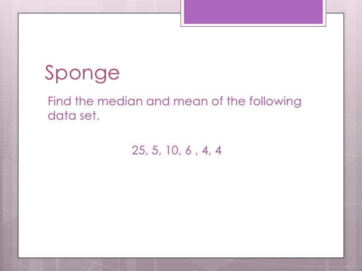 SpongeFind the median and mean of the followingdata set.             25, 5, 10, 6 , 4, 4