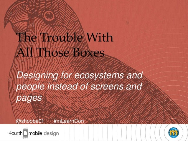 1The Trouble WithAll Those BoxesDesigning for ecosystems andpeople instead of screens andpages@shoobe01 #mLearnCon
