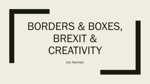 BORDERS & BOXES, BREXIT & CREATIVITY Jon Harman