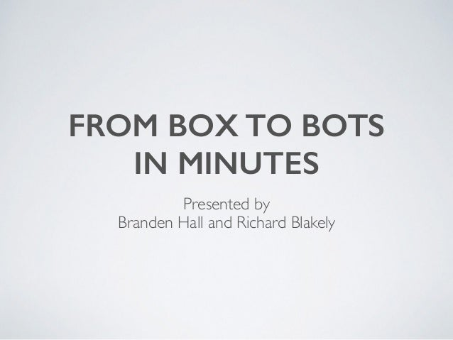 FROM BOX TO BOTS IN MINUTES Presented by Branden Hall and Richard Blakely