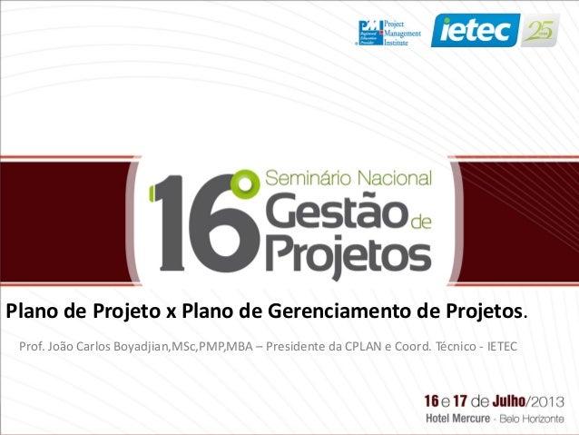 Plano de Projeto x Plano de Gerenciamento de Projetos. Prof. João Carlos Boyadjian,MSc,PMP,MBA – Presidente da CPLAN e Coo...