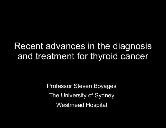 Recent advances in the diagnosis and treatment for thyroid cancer Professor Steven Boyages The University of Sydney Westme...