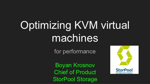 Optimizing KVM virtual machines for performance Boyan Krosnov Chief of Product StorPool Storage