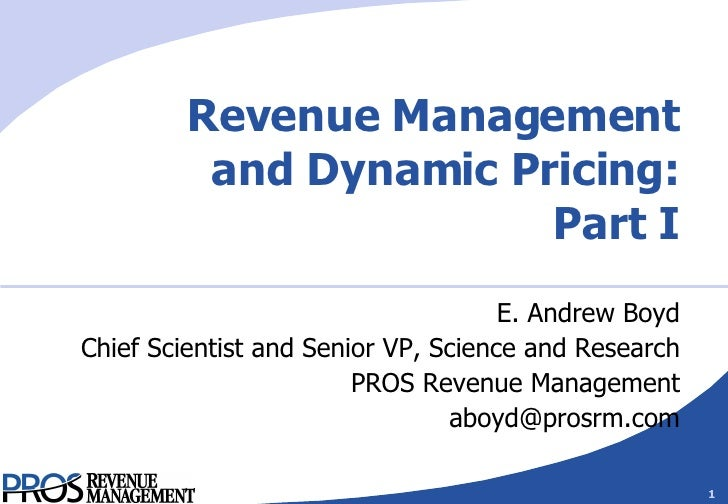 Revenue Management and Dynamic Pricing: Part I E. Andrew Boyd Chief Scientist and Senior VP, Science and Research PROS Rev...