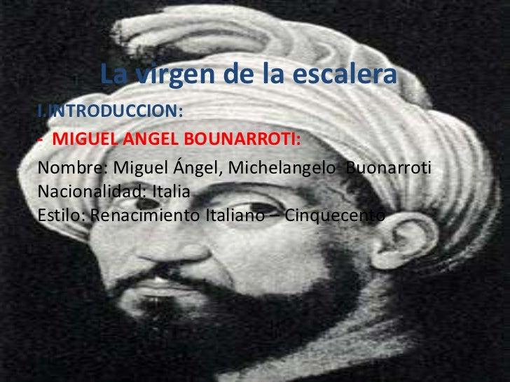 La virgen de la escaleraI.INTRODUCCION:- MIGUEL ANGEL BOUNARROTI:Nombre: Miguel Ángel, Michelangelo BuonarrotiNacionalidad...