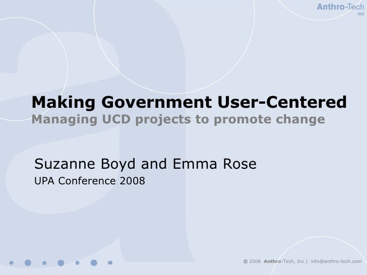 Making Government User-Centered   Managing UCD projects to promote change Suzanne Boyd and Emma Rose UPA Conference 2008