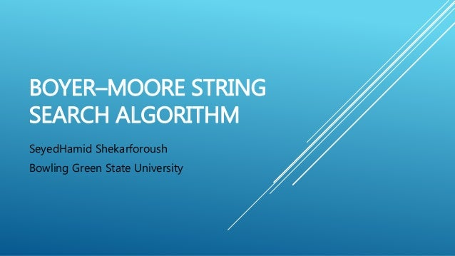 BOYER–MOORE STRING SEARCH ALGORITHM SeyedHamid Shekarforoush Bowling Green State University