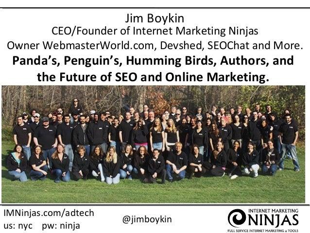 Jim Boykin  CEO/Founder of Internet Marketing Ninjas Owner WebmasterWorld.com, Devshed, SEOChat and More.  Panda's, Pengui...