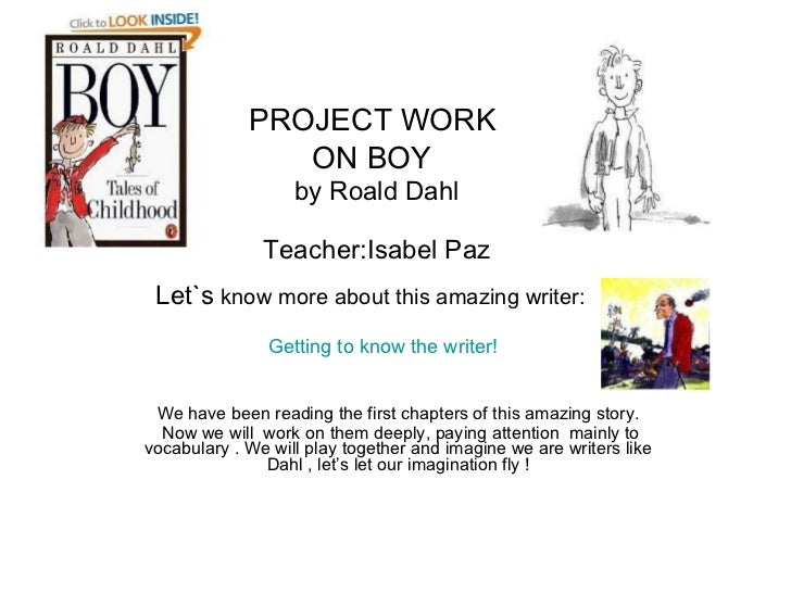 PROJECT WORK  ON BOY   by Roald Dahl Teacher:Isabel Paz Let`s  know more about this amazing writer:     Getting to know th...