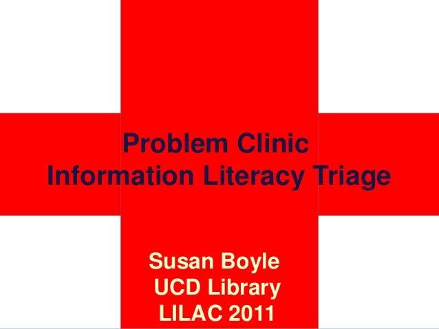 Problem ClinicInformation Literacy TriageSusan BoyleUCD LibraryLILAC 2011