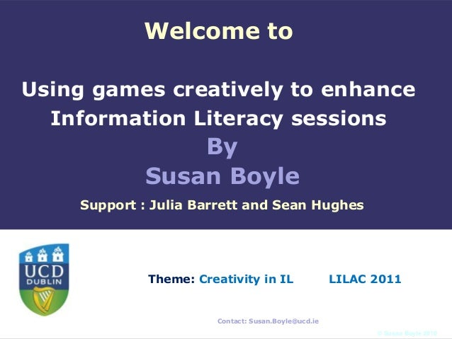 Welcome toUsing games creatively to enhance  Information Literacy sessions                By            Susan Boyle    Sup...