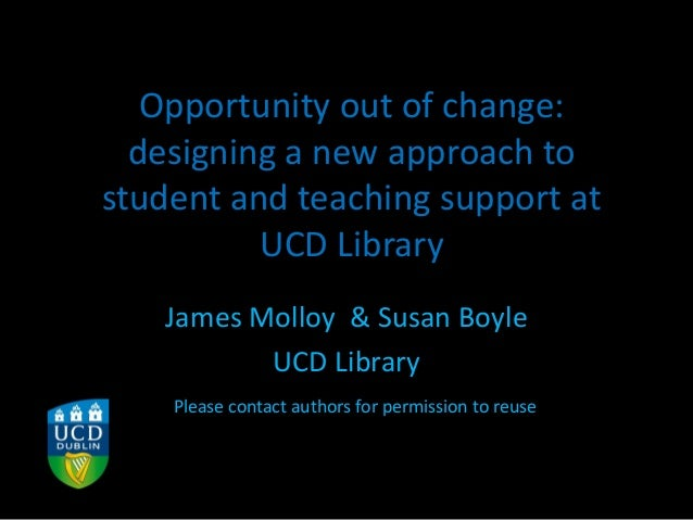 Opportunity out of change: designing a new approach to student and teaching support at UCD Library James Molloy & Susan Bo...