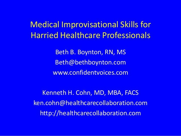 Medical Improvisational Skills for Harried Healthcare Professionals Beth B. Boynton, RN, MS Beth@bethboynton.com www.confi...