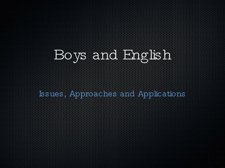 Boys and English <ul><li>Issues, Approaches and Applications </li></ul>