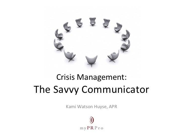 Crisis Management: The Savvy Communicator Kami Watson Huyse, APR