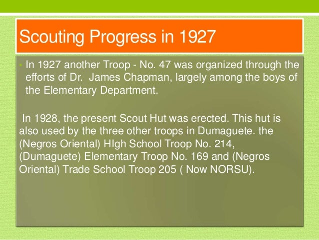 Scouting Progress in 1927 • In 1927 another Troop - No. 47 was organized through the efforts of Dr. James Chapman, largely...