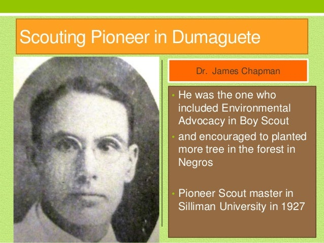 Scouting Pioneer in Dumaguete Dr. James Chapman • He was the one who included Environmental Advocacy in Boy Scout • and en...