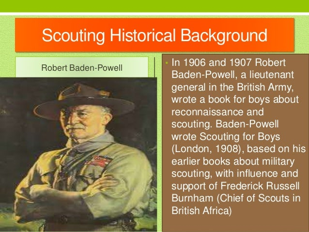 Scouting Historical Background Robert Baden-Powell • In 1906 and 1907 Robert Baden-Powell, a lieutenant general in the Bri...
