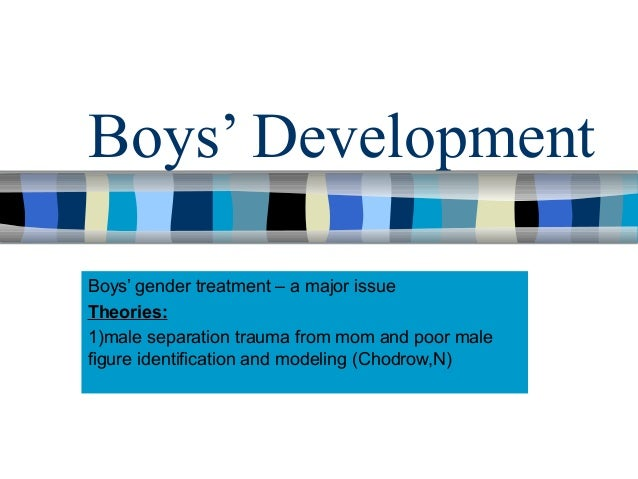 Boys' Development Boys' gender treatment – a major issue Theories: 1)male separation trauma from mom and poor male figure ...