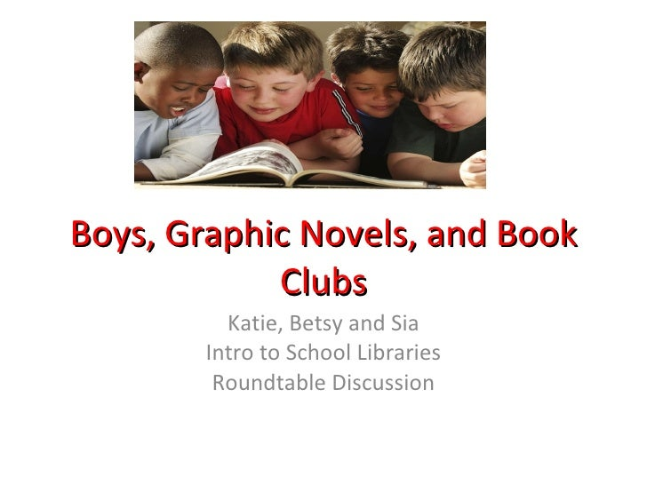 Boys, Graphic Novels, and Book Clubs Katie, Betsy and Sia Intro to School Libraries Roundtable Discussion