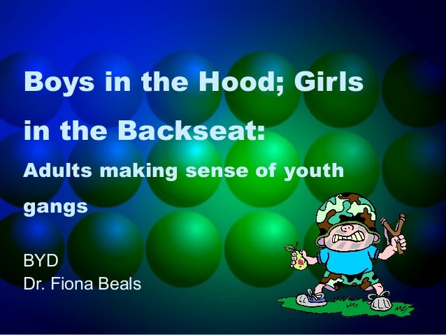 Boys in the Hood; Girls in the Backseat: Adults making sense of youth gangs BYD Dr. Fiona Beals
