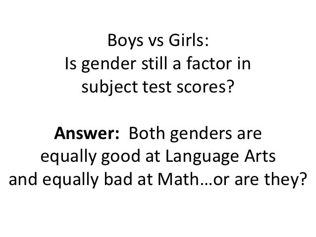 Boys vs Girls:      Is gender still a factor in         subject test scores?     Answer: Both genders are    equally good ...