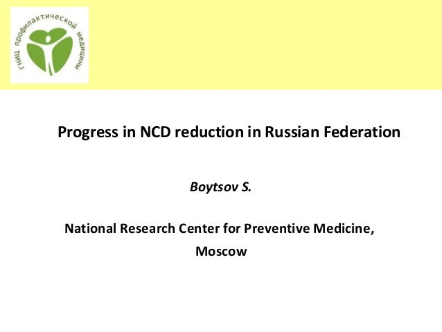Progress in NCD reduction in Russian FederationBoytsov S.National Research Center for Preventive Medicine,Мoscow