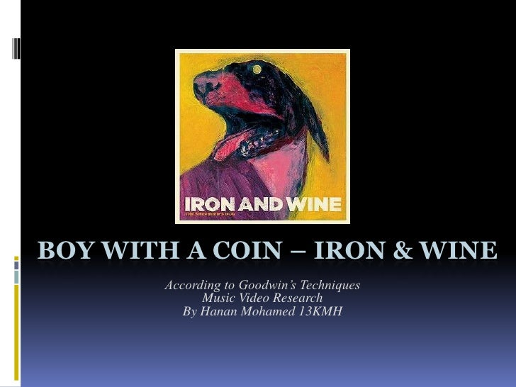 BOY WITH A COIN – IRON & WINE        According to Goodwin's Techniques              Music Video Research           By Hana...