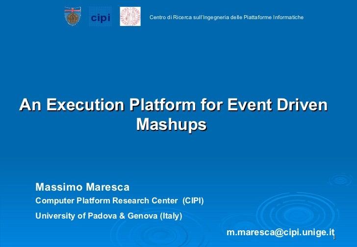 An Execution Platform for Event Driven Mashups   Massimo Maresca Computer Platform Research Center  (CIPI) University of P...