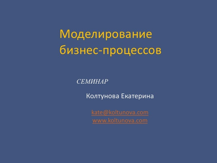 Моделирование бизнес-процессов<br />СЕМИНАР<br />Колтунова Екатерина<br />kate@koltunova.com<br />www.koltunova.com<br />