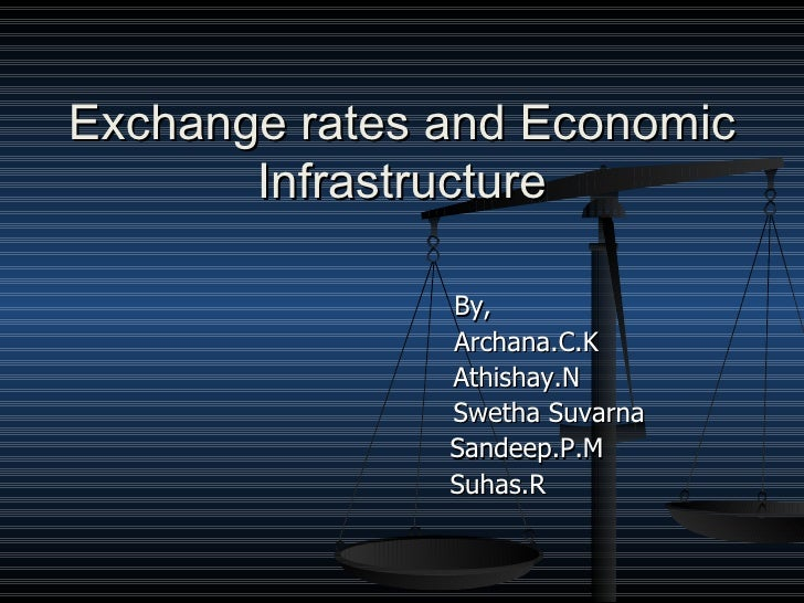 Exchange rates and Economic Infrastructure <ul><li>  By, </li></ul><ul><li>  Archana.C.K  </li></ul><ul><li>Athishay.N  </...
