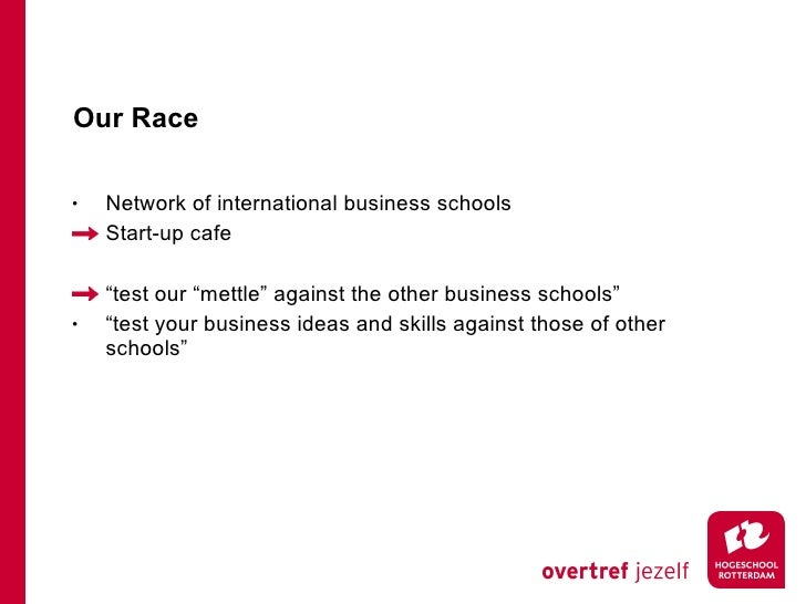"Our Race <ul><li>Network of international business schools </li></ul><ul><li>Start-up cafe </li></ul><ul><li>""test our ""me..."