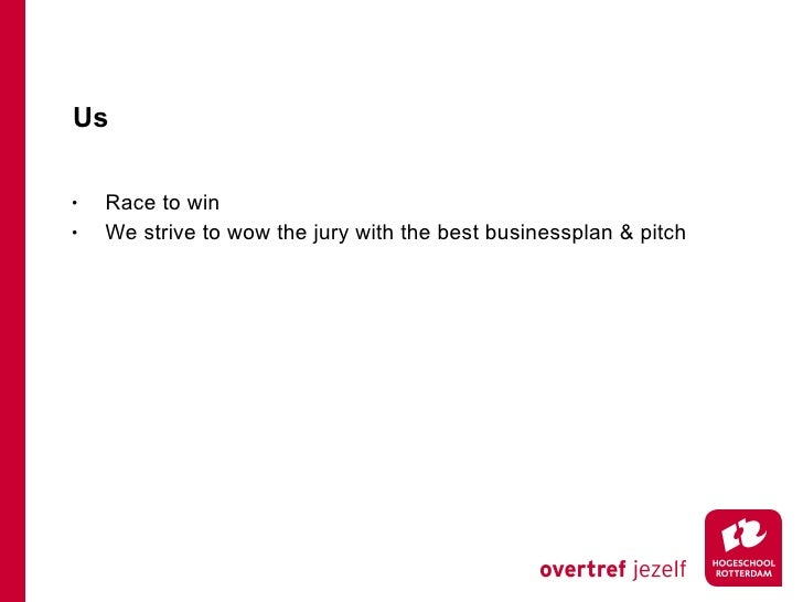 Us <ul><li>Race to win </li></ul><ul><li>We strive to wow the jury with the best businessplan & pitch </li></ul>