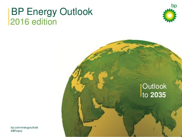 BP Energy Outlook 2016 edition bp.com/energyoutlook #BPstats Outlook to 2035