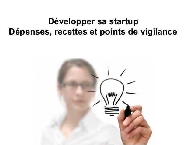 Développer sa startup Dépenses, recettes et points de vigilance