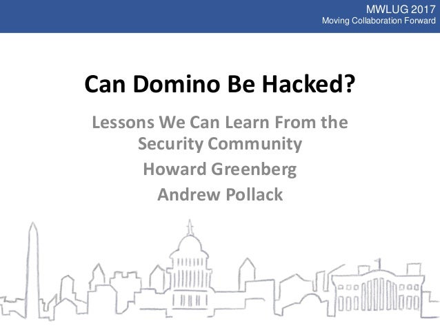 MWLUG 2017 Moving Collaboration Forward Can Domino Be Hacked? Lessons We Can Learn From the Security Community Howard Gree...