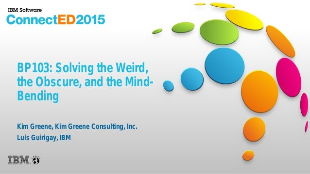 BP103: Solving the Weird, the Obscure, and the Mind- Bending Kim Greene, Kim Greene Consulting, Inc. Luis Guirigay, IBM