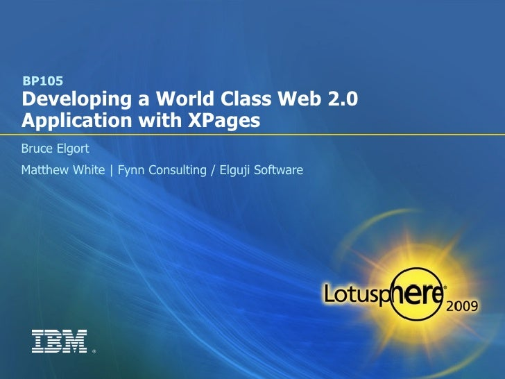 BP105 Developing a World Class Web 2.0 Application with XPages Bruce Elgort Matthew White | Fynn Consulting / Elguji Softw...