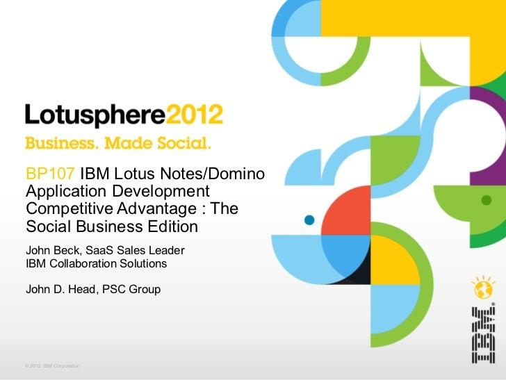 BP107 IBM Lotus Notes/DominoApplication DevelopmentCompetitive Advantage : TheSocial Business EditionJohn Beck, SaaS Sales...