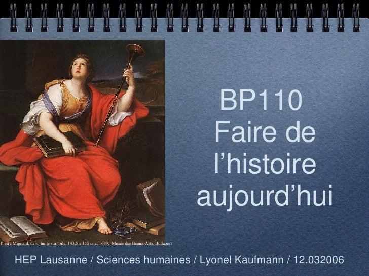 BP110  Faire de l'histoire aujourd'hui <ul><li>HEP Lausanne / Sciences humaines / Lyonel Kaufmann / 12.032006 </li></ul>Pi...