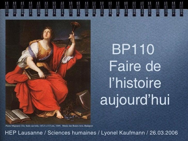 BP110  Faire de l'histoire aujourd'hui <ul><li>HEP Lausanne / Sciences humaines / Lyonel Kaufmann / 26.03.2006 </li></ul>P...