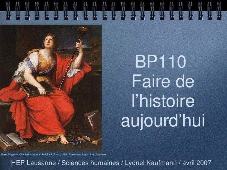 BP110  Faire de l'histoire aujourd'hui <ul><li>HEP Lausanne / Sciences humaines / Lyonel Kaufmann / avril 2007 </li></ul>P...
