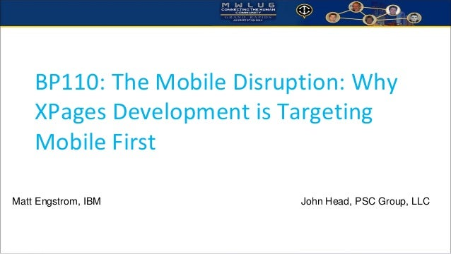 BP110: The Mobile Disruption: Why XPages Development is Targeting Mobile First  Matt Engstrom, IBM John Head, PSC Group, L...