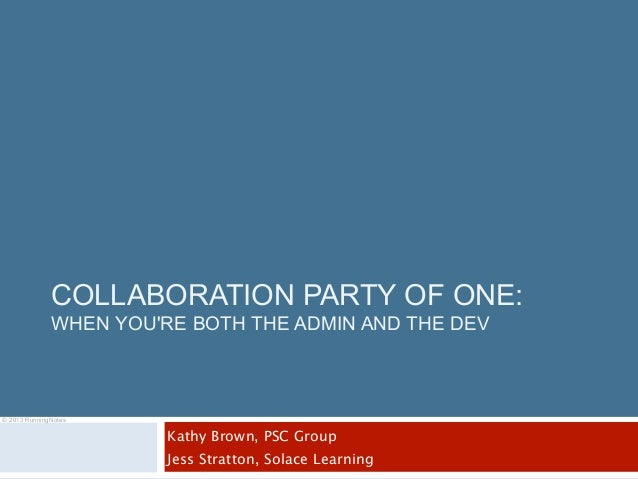 COLLABORATION PARTY OF ONE:              WHEN YOURE BOTH THE ADMIN AND THE DEV© 2013 RunningNotes                        K...