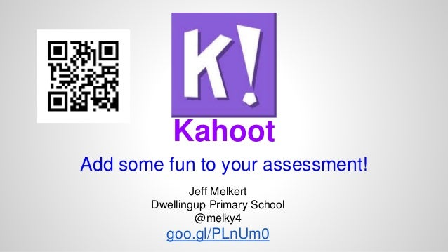 Kahoot  Add some fun to your assessment!  Jeff Melkert  Dwellingup Primary School  @melky4  goo.gl/PLnUm0