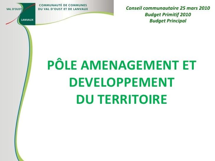 PÔLE AMENAGEMENT ET DEVELOPPEMENT DU TERRITOIRE Conseil communautaire 25 mars 2010 Budget Primitif 2010 Budget Principal