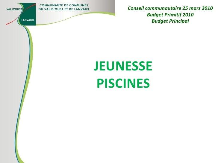 JEUNESSE PISCINES Conseil communautaire 25 mars 2010 Budget Primitif 2010 Budget Principal