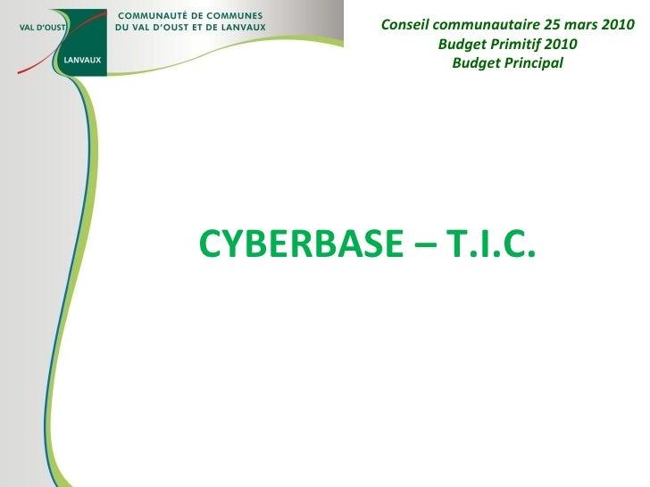 CYBERBASE – T.I.C. Conseil communautaire 25 mars 2010 Budget Primitif 2010 Budget Principal