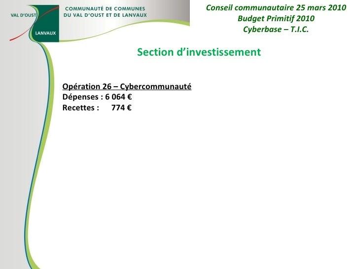 Section d'investissement Opération 26 – Cybercommunauté Dépenses : 6 064 € Recettes :  774 € Conseil communautaire 25 mars...