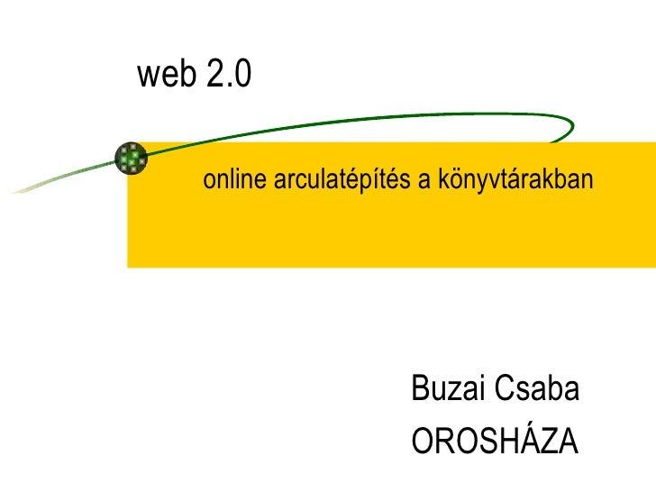 online arculatépítés a könyvtárakban web 2.0 Buzai Csaba OROSHÁZA